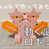 【実際に動く!】LaQ(ラキュー)でロボットを作ってみた